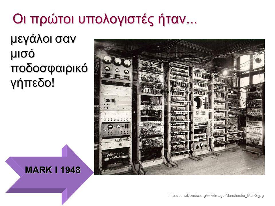 Οι πρώτοι υπολογιστές ήταν... μεγάλοι σαν μισό ποδοσφαιρικό γήπεδο! MARK I 1948 http://en.wikipedia.org/wiki/Image:Manchester_Mark2.jpg