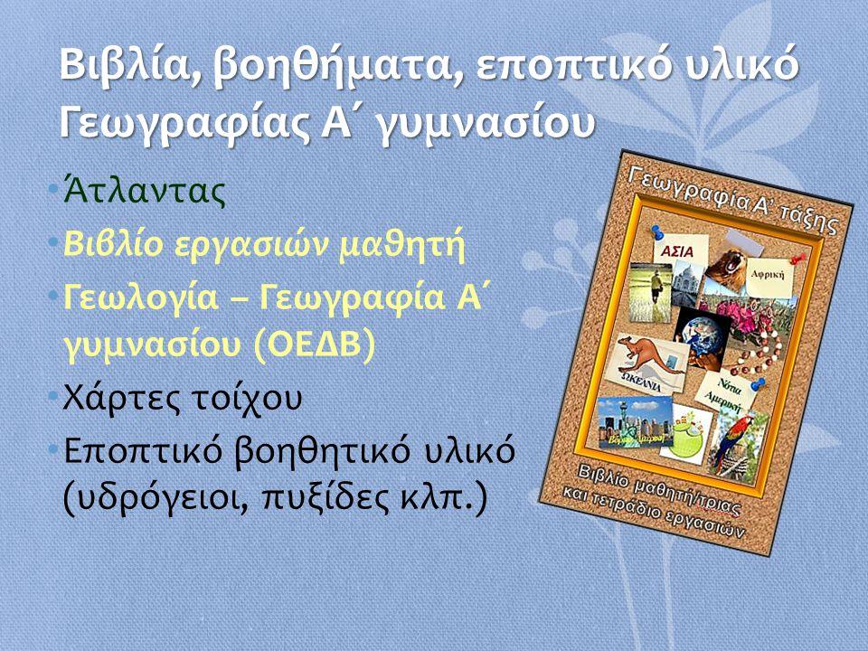 Βιβλία, βοηθήματα, εποπτικό υλικό Γεωγραφίας Α΄ γυμνασίου • Άτλαντας • Βιβλίο εργασιών μαθητή • Γεωλογία – Γεωγραφία Α΄ γυμνασίου (ΟΕΔΒ) • Χάρτες τοίχ