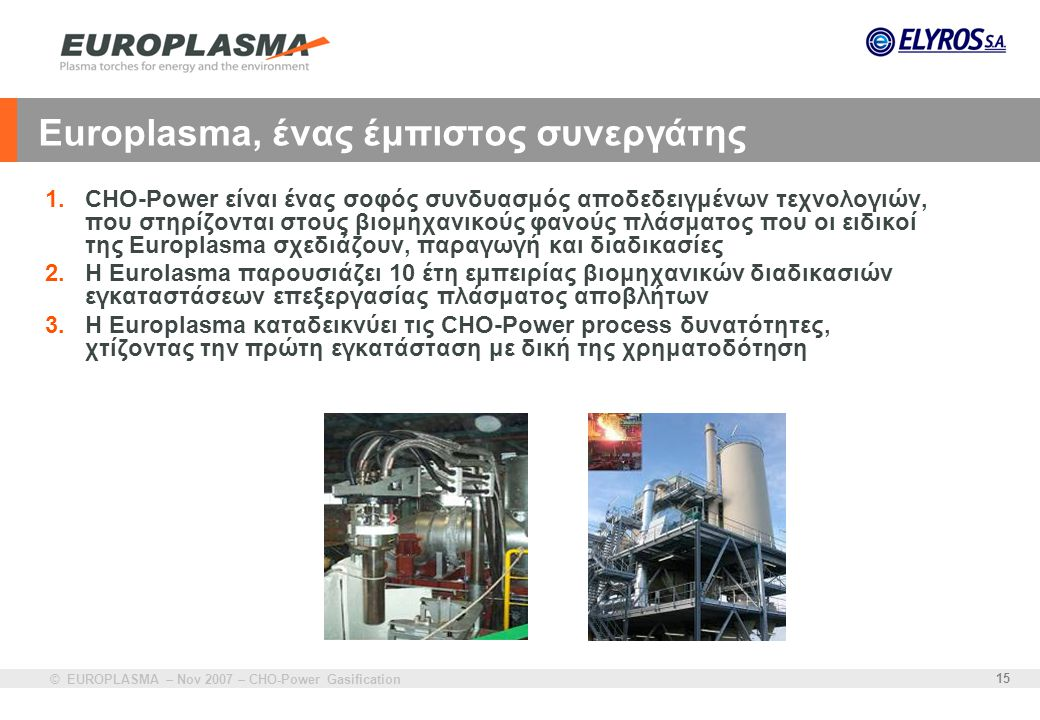 © EUROPLASMA – Nov 2007 – CHO-Power Gasification 15 Europlasma, ένας έμπιστος συνεργάτης 1.CHO-Power είναι ένας σοφός συνδυασμός αποδεδειγμένων τεχνολ