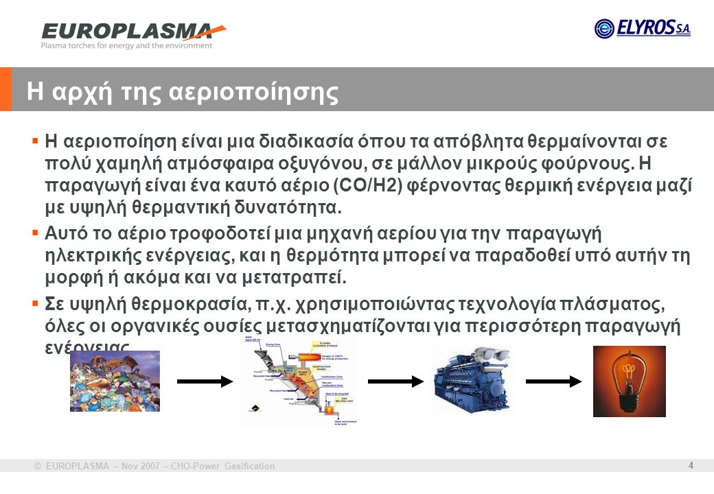 © EUROPLASMA – Nov 2007 – CHO-Power Gasification 4 Η αρχή της αεριοποίησης  Η αεριοποίηση είναι μια διαδικασία όπου τα απόβλητα θερμαίνονται σε πολύ