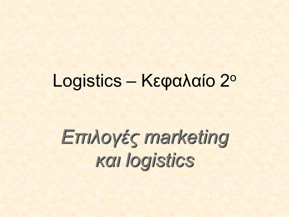Logistics – Κεφαλαίο 2 ο Επιλογές marketing και logistics