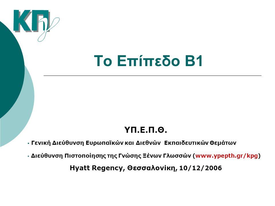Το Επίπεδο Β1 ΥΠ.Ε.Π.Θ.  Γενική Διεύθυνση Ευρωπαϊκών και Διεθνών Εκπαιδευτικών Θεμάτων  Διεύθυνση Πιστοποίησης της Γνώσης Ξένων Γλωσσών (www.ypepth.