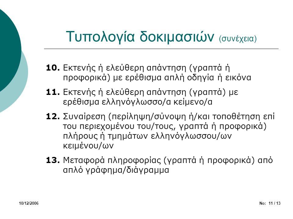 Τυπολογία δοκιμασιών (συνέχεια) 10/12/2006Νο: 11 / 13 10. Εκτενής ή ελεύθερη απάντηση (γραπτά ή προφορικά) με ερέθισμα απλή οδηγία ή εικόνα 11. Εκτενή