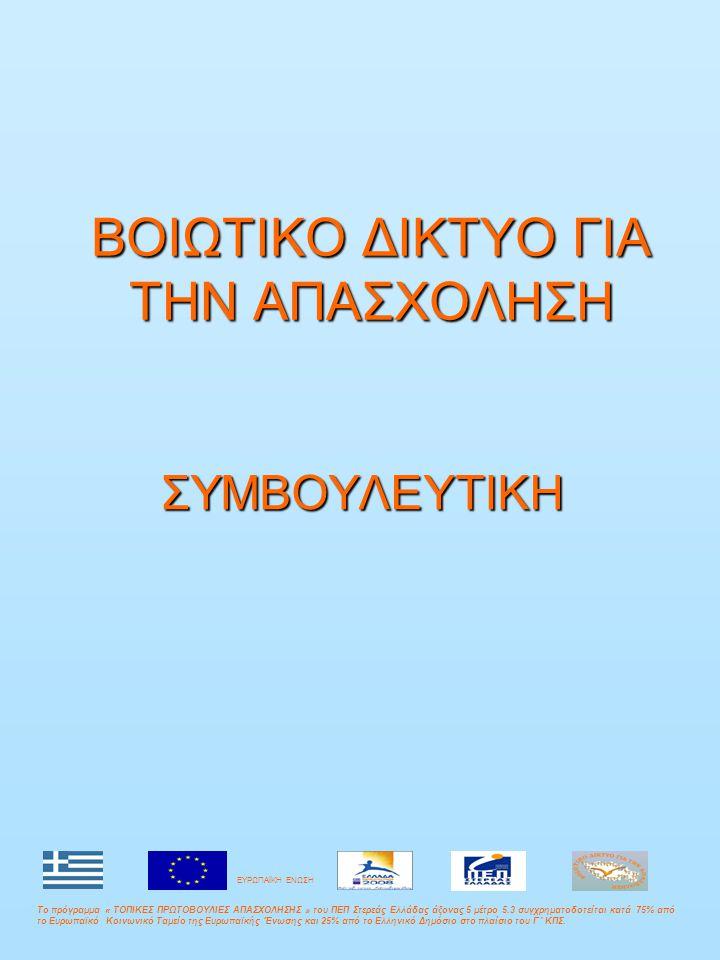 ΒΟΙΩΤΙΚΟ ΔΙΚΤΥΟ ΓΙΑ ΤΗΝ ΑΠΑΣΧΟΛΗΣΗ ΣΥΜΒΟΥΛΕΥΤΙΚΗ Το πρόγραμμα « ΤΟΠΙΚΕΣ ΠΡΩΤΟΒΟΥΛΙΕΣ ΑΠΑΣΧΟΛΗΣΗΣ » του ΠΕΠ Στερεάς Ελλάδας άξονας 5 μέτρο 5.3 συγχρηματοδοτείται κατά 75% από το Ευρωπαϊκό Κοινωνικό Ταμείο της Ευρωπαϊκής Ένωσης και 25% από το Ελληνικό Δημόσιο στο πλαίσιο του Γ΄ ΚΠΣ.