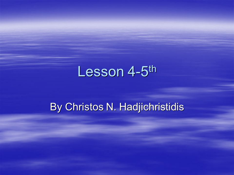 Lesson 4-5 th By Christos N. Hadjichristidis