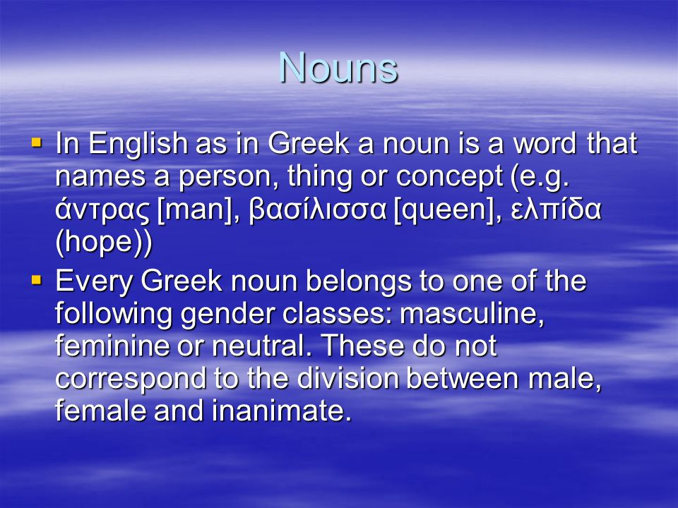 Nouns  In English as in Greek a noun is a word that names a person, thing or concept (e.g. άντρας [man], βασίλισσα [queen], ελπίδα (hope))  Every Gr