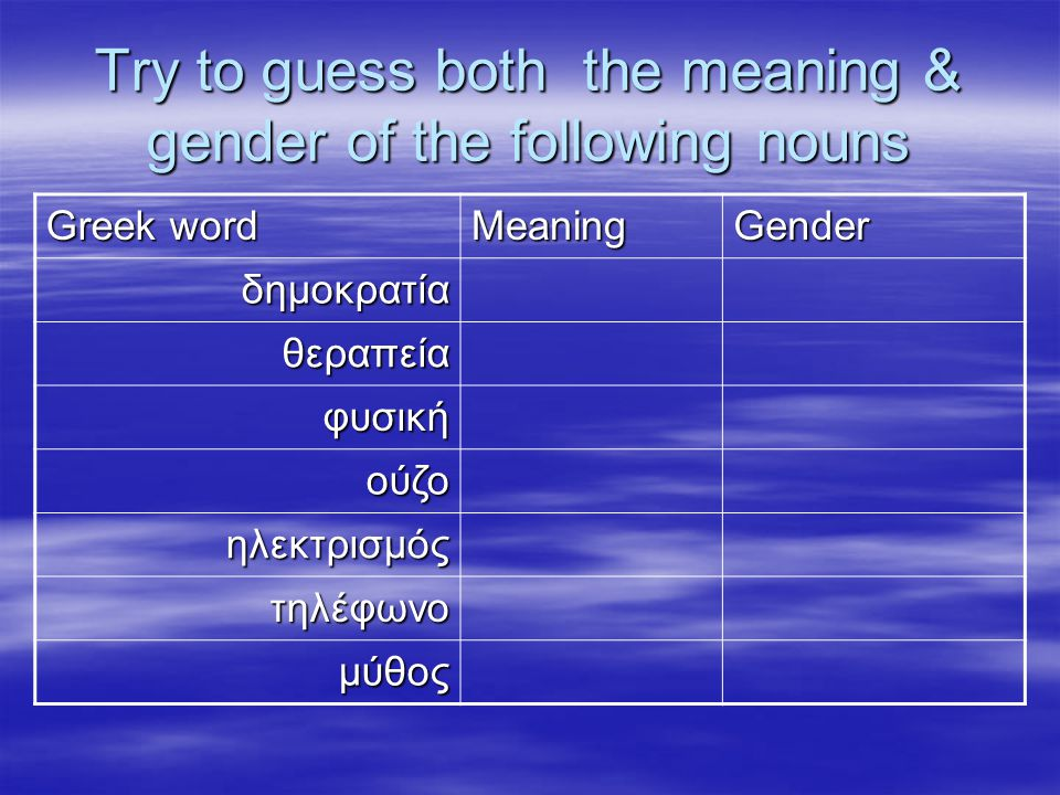 Try to guess both the meaning & gender of the following nouns Greek word MeaningGender δημοκρατία θεραπεία φυσική ούζο ούζο ηλεκτρισμός τηλέφωνο μύθος