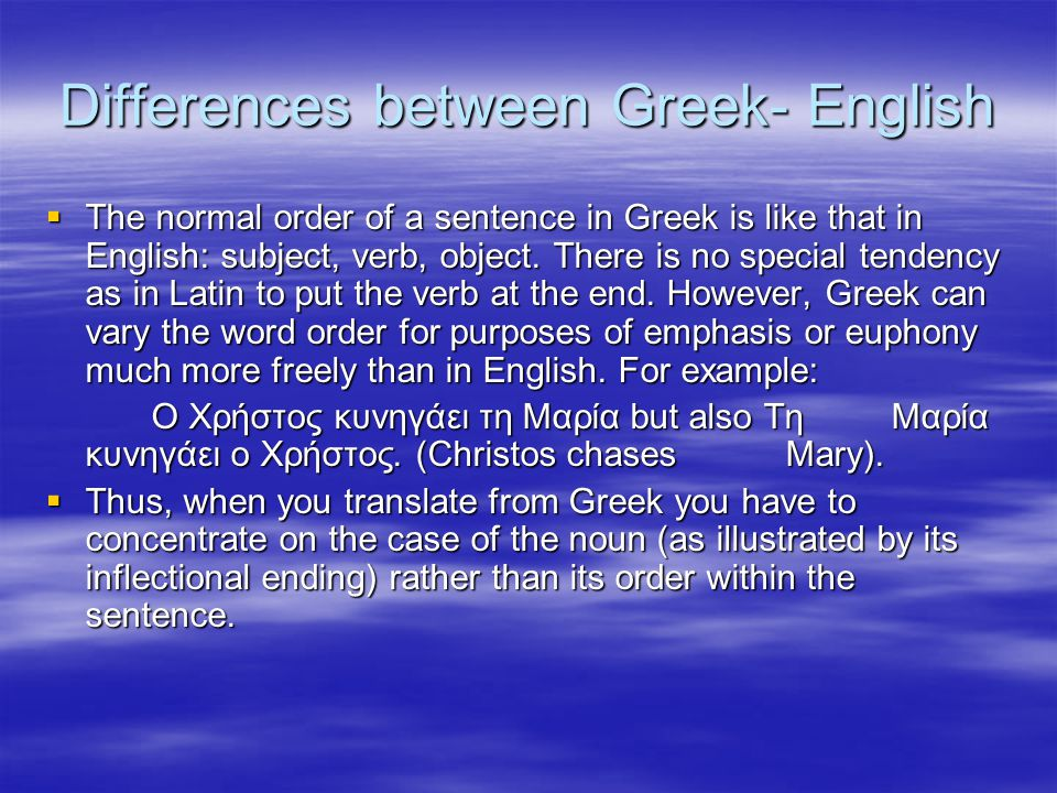 Differences between Greek- English  The normal order of a sentence in Greek is like that in English: subject, verb, object. There is no special tende