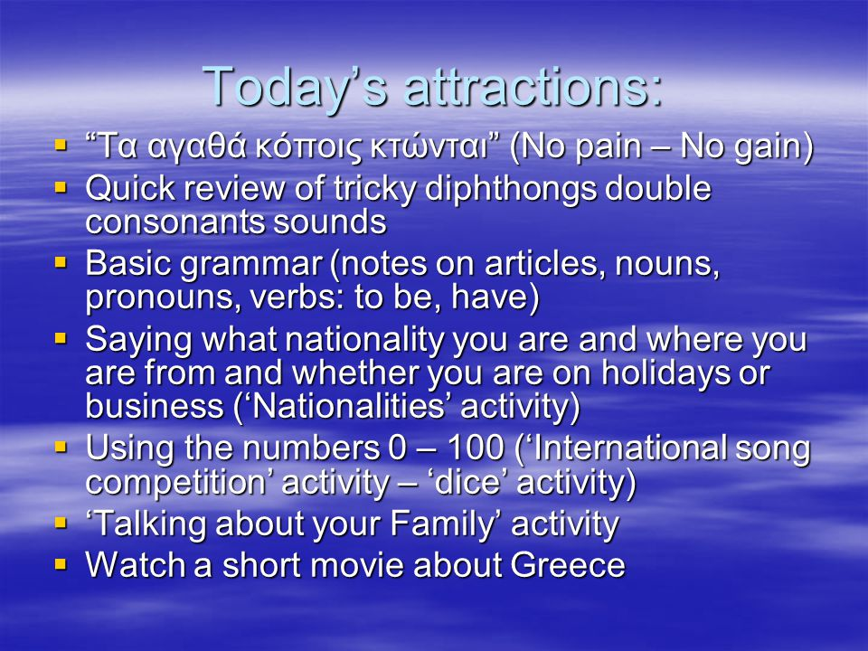 "Today's attractions:  ""Τα αγαθά κόποις κτώνται"" (No pain – No gain)  Quick review of tricky diphthongs double consonants sounds  Basic grammar (not"