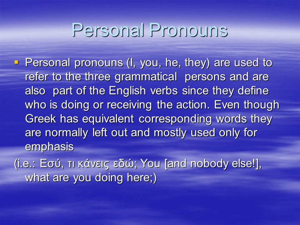 Personal Pronouns  Personal pronouns (I, you, he, they) are used to refer to the three grammatical persons and are also part of the English verbs sin