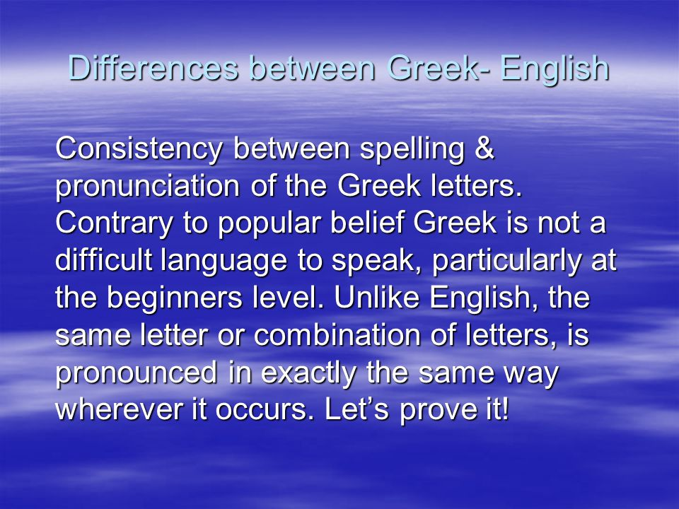 Differences between Greek- English Consistency between spelling & pronunciation of the Greek letters. Contrary to popular belief Greek is not a diffic