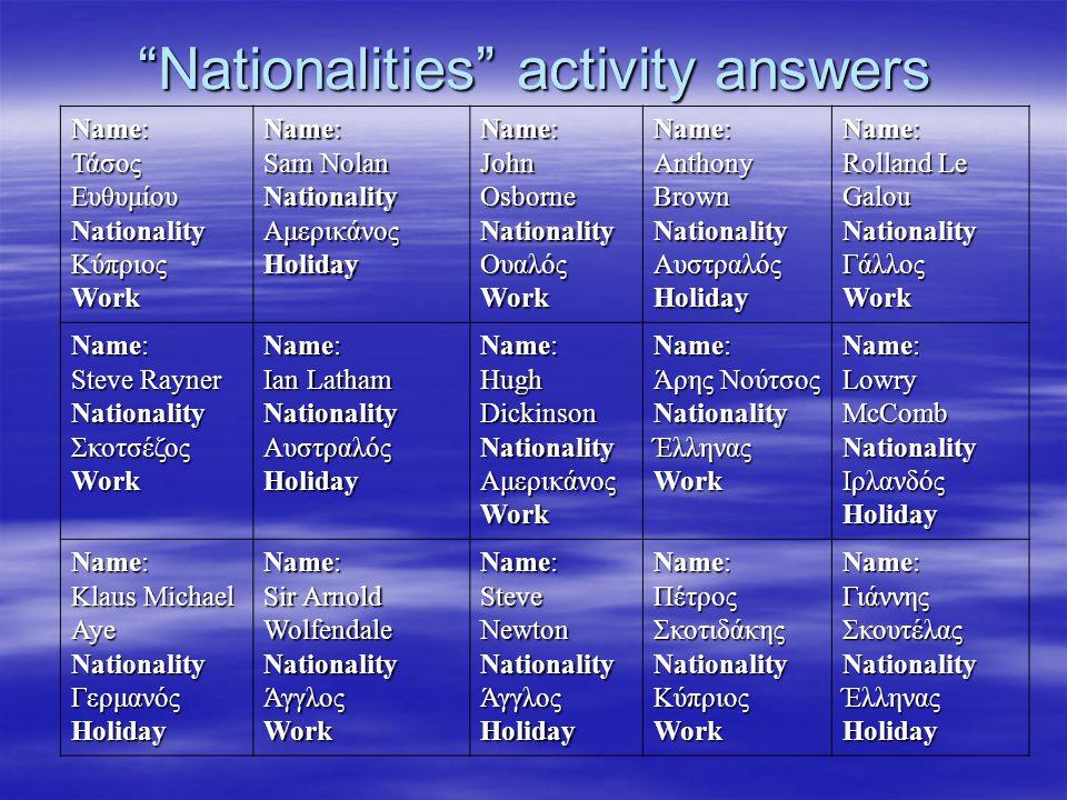 """Nationalities"" activity answers Name: Τάσος Ευθυμίου NationalityΚύπριοςWork Name: Sam Nolan NationalityΑμερικάνοςHoliday Name: John Osborne Nationali"