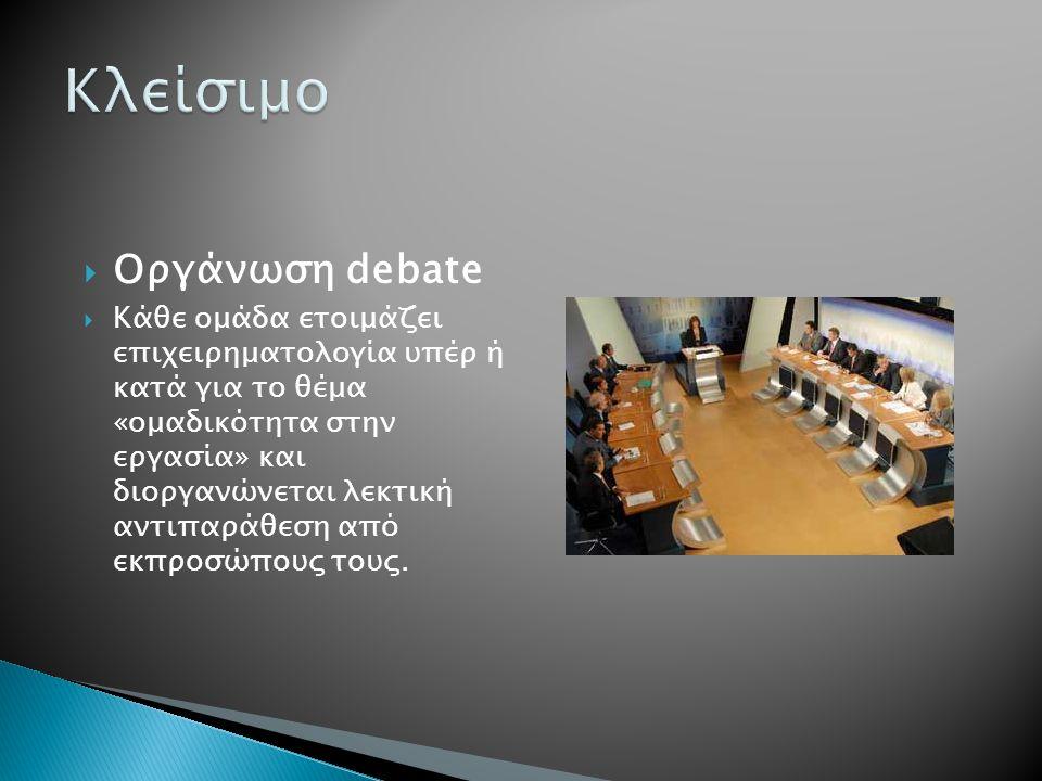  Οργάνωση debate  Κάθε ομάδα ετοιμάζει επιχειρηματολογία υπέρ ή κατά για το θέμα «ομαδικότητα στην εργασία» και διοργανώνεται λεκτική αντιπαράθεση από εκπροσώπους τους.
