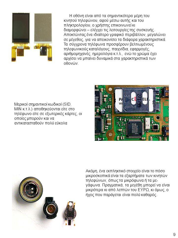 Μερικοί σημαντικοί κωδικοί (SID, MIN κ.τ.λ.) αποθηκεύονται είτε στο τηλέφωνο είτε σε εξωτερικές κάρτες, οι οποίες μπορούν και να αντικατασταθούν πολύ εύκολα Ακόμη, ένα εκπληκτικό στοιχείο είναι το πόσο μικροσκοπικά είναι τα εξαρτήματα των κινητών τηλεφώνων, όπως τα μικρόφωνα ή τα με- γάφωνα.