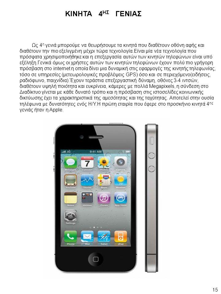 Ως 4 η γενιά μπορούμε να θεωρήσουμε τα κινητά που διαθέτουν οθόνη αφής και διαθέτουν την πιο εξελιγμένη μέχρι τώρα τεχνολογία.Είναι μία νέα τεχνολογία που πρόσφατα χρησιμοποιήθηκε και η επεξεργασία αυτών των κινητών τηλεφώνων είναι υπό εξέληξη.Γενικά όμως οι χρήστες αυτών των κινητών τηλεφώνων έχουν πολύ πιο γρήγορη πρόσβαση στο internet η οποία δίνει μια δυναμική στις εφαρμογές της κινητής τηλεφωνίας, τόσο σε υπηρεσίες (μετεωρολογικές προβλέψεις GPS) όσο και σε περιεχόμενο(ειδήσεις, ραδιόφωνο, παιχνίδια).Έχουν τεράστια επεξεργαστική δύναμη, οθόνες 3-4 ιντσών, διαθέτουν υψηλή ποιότητα και ευκρίνεια, κάμερες με πολλά Megapixels, η σύνδεση στο Διαδίκτυο γίνεται με κάθε δυνατό τρόπο και η πρόσβαση στις ιστοσελίδες κοινωνικής δικτύωσης έχει τα χαρακτηριστικά της αμεσότητας και της ταχύτητας.
