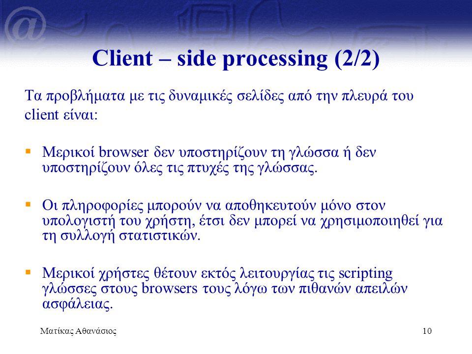 Ματίκας Αθανάσιος10 Client – side processing (2/2) Τα προβλήματα με τις δυναμικές σελίδες από την πλευρά του client είναι:  Μερικοί browser δεν υποστ