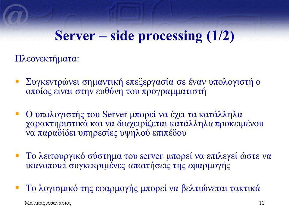 Ματίκας Αθανάσιος11 Server – side processing (1/2) Πλεονεκτήματα:  Συγκεντρώνει σημαντική επεξεργασία σε έναν υπολογιστή ο οποίος είναι στην ευθύνη τ