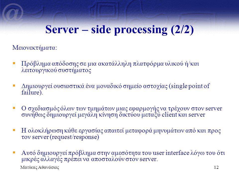 Ματίκας Αθανάσιος12 Server – side processing (2/2) Μειονεκτήματα:  Πρόβλημα απόδοσης σε μια ακατάλληλη πλατφόρμα υλικού ή/και λειτουργικού συστήματος
