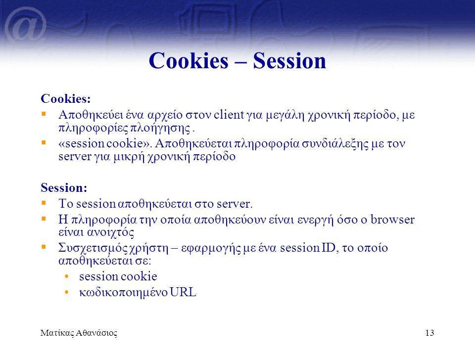 Ματίκας Αθανάσιος13 Cookies – Session Cookies:  Αποθηκεύει ένα αρχείο στον client για μεγάλη χρονική περίοδο, με πληροφορίες πλοήγησης.  «session co