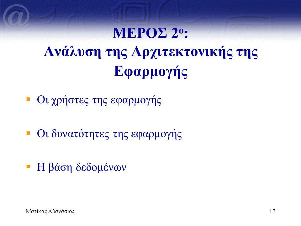 Ματίκας Αθανάσιος17  Οι χρήστες της εφαρμογής  Οι δυνατότητες της εφαρμογής  Η βάση δεδομένων ΜΕΡΟΣ 2 ο : Ανάλυση της Αρχιτεκτονικής της Εφαρμογής
