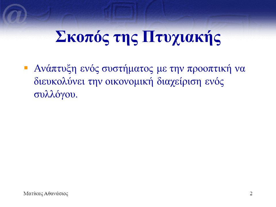 Ματίκας Αθανάσιος2 Σκοπός της Πτυχιακής  Ανάπτυξη ενός συστήματος με την προοπτική να διευκολύνει την οικονομική διαχείριση ενός συλλόγου.