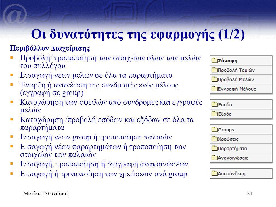 Ματίκας Αθανάσιος21 Οι δυνατότητες της εφαρμογής (1/2) Περιβάλλον Διαχείρισης  Προβολή/ τροποποίηση των στοιχείων όλων των μελών του συλλόγου  Εισαγ