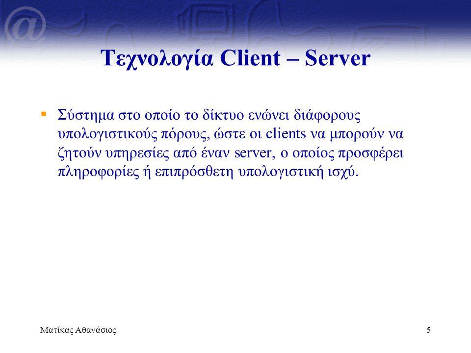 Ματίκας Αθανάσιος5 Τεχνολογία Client – Server  Σύστημα στο οποίο το δίκτυο ενώνει διάφορους υπολογιστικούς πόρους, ώστε οι clients να μπορούν να ζητο