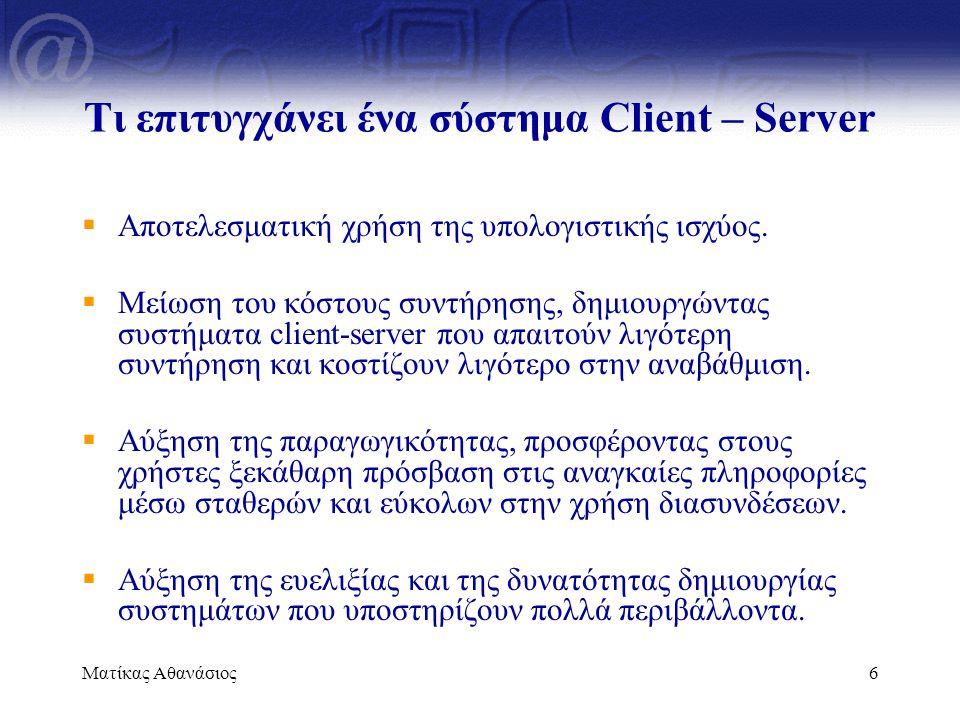 Ματίκας Αθανάσιος7 Διαδικτυακές εφαρμογές  Χρησιμοποιούν το διαδίκτυο για πρόσβαση σε διαδικτυακές υπηρεσίες  Εφόσον το διαδίκτυο στηρίζεται στην Client/Server αρχιτεκτονική κάθε διαδικτυακή εφαρμογή θα λειτουργεί με βάση αυτό το πρότυπο  Ο web client (browser) επικοινωνεί με τον web server χρησιμοποιώντας κάποιο πρωτόκολλο (HTTP πρωτόκολλο)