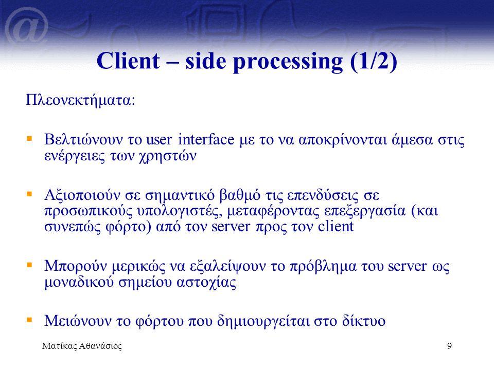 Ματίκας Αθανάσιος9 Client – side processing (1/2) Πλεονεκτήματα:  Βελτιώνουν το user interface με το να αποκρίνονται άμεσα στις ενέργειες των χρηστών