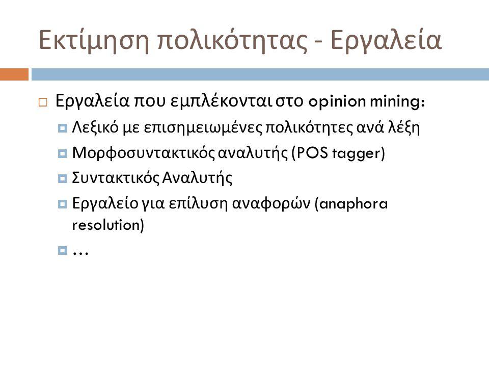 Εκτίμηση πολικότητας - Εργαλεία  Εργαλεία που εμπλέκονται στο opinion mining:  Λεξικό με επισημειωμένες πολικότητες ανά λέξη  Μορφοσυντακτικός αναλ