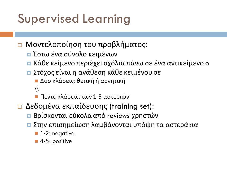 Supervised Learning  Μοντελοποίηση του προβλήματος :  Έστω ένα σύνολο κειμένων  Κάθε κείμενο περιέχει σχόλια πάνω σε ένα αντικείμενο o  Στόχος είν