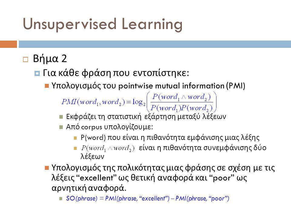 Unsupervised Learning  Βήμα 2  Για κάθε φράση που εντοπίστηκε :  Υπολογισμός του pointwise mutual information (PMI)  Εκφράζει τη στατιστική εξάρτη