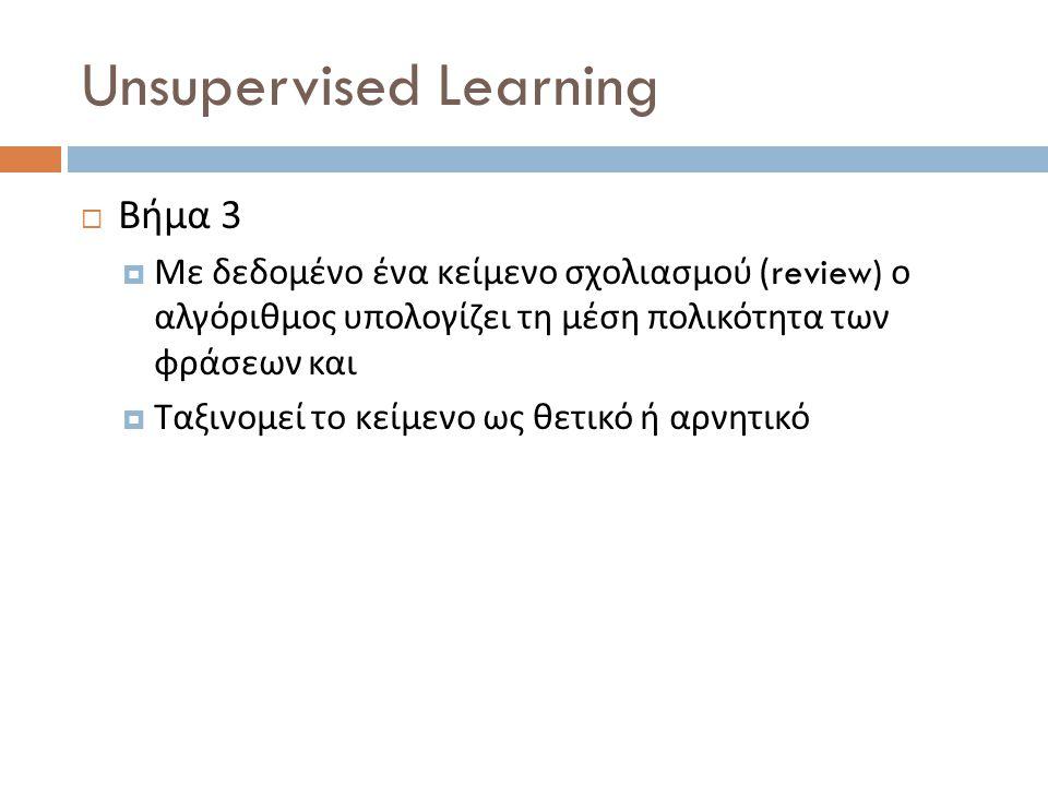 Unsupervised Learning  Βήμα 3  Με δεδομένο ένα κείμενο σχολιασμού (review) ο αλγόριθμος υπολογίζει τη μέση πολικότητα των φράσεων και  Ταξινομεί το