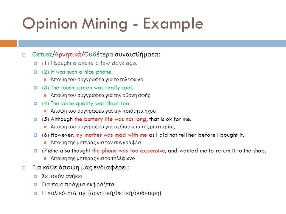 Opinion Mining - Example  Θετικά / Αρνητικά / Ουδέτερα συναισθήματα :  (1) I bought a phone a few days ago.  (2) It was such a nice phone.  Άποψη