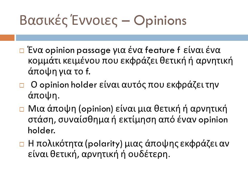 Βασικές Έννοιες – Opinions  Ένα opinion passage για ένα feature f είναι ένα κομμάτι κειμένου που εκφράζει θετική ή αρνητική άποψη για το f.  Ο opini