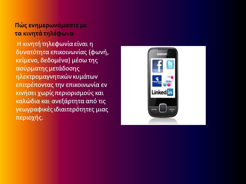 Πώς ενημερωνόμαστε με τα κινητά τηλέφωνα Η κινητή τηλεφωνία είναι η δυνατότητα επικοινωνίας (φωνή, κείμενο, δεδομένα) μέσω της ασύρματης μετάδοσης ηλεκτρομαγνητικών κυμάτων επιτρέποντας την επικοινωνία εν κινήσει χωρίς περιορισμούς και καλώδια και ανεξάρτητα από τις γεωγραφικές ιδιαιτερότητες μιας περιοχής.