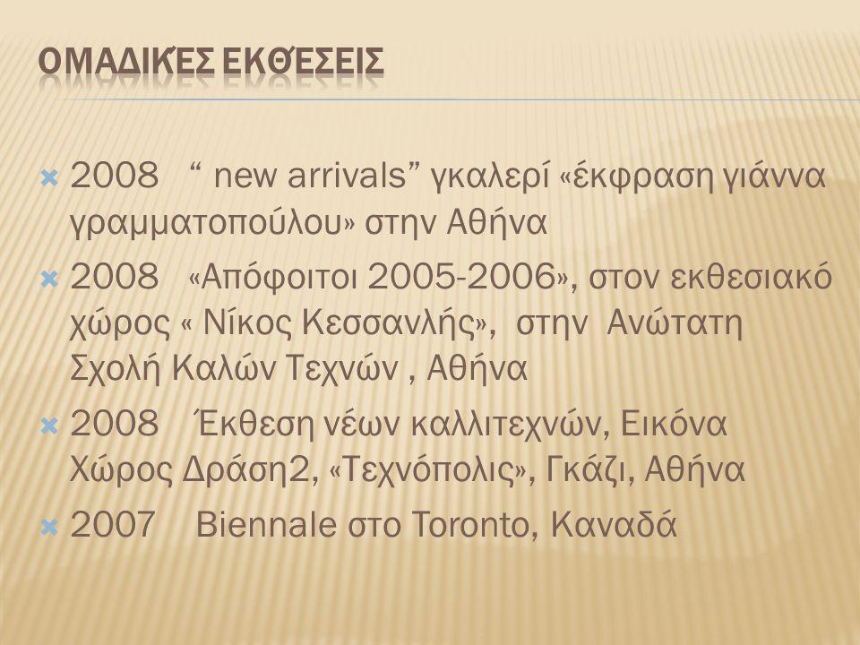 2008 new arrivals γκαλερί «έκφραση γιάννα γραμματοπούλου» στην Αθήνα  2008 «Απόφοιτοι 2005-2006», στον εκθεσιακό χώρος « Νίκος Κεσσανλής», στην Ανώτατη Σχολή Καλών Τεχνών, Αθήνα  2008 Έκθεση νέων καλλιτεχνών, Εικόνα Χώρος Δράση2, «Τεχνόπολις», Γκάζι, Αθήνα  2007 Biennale στο Toronto, Καναδά