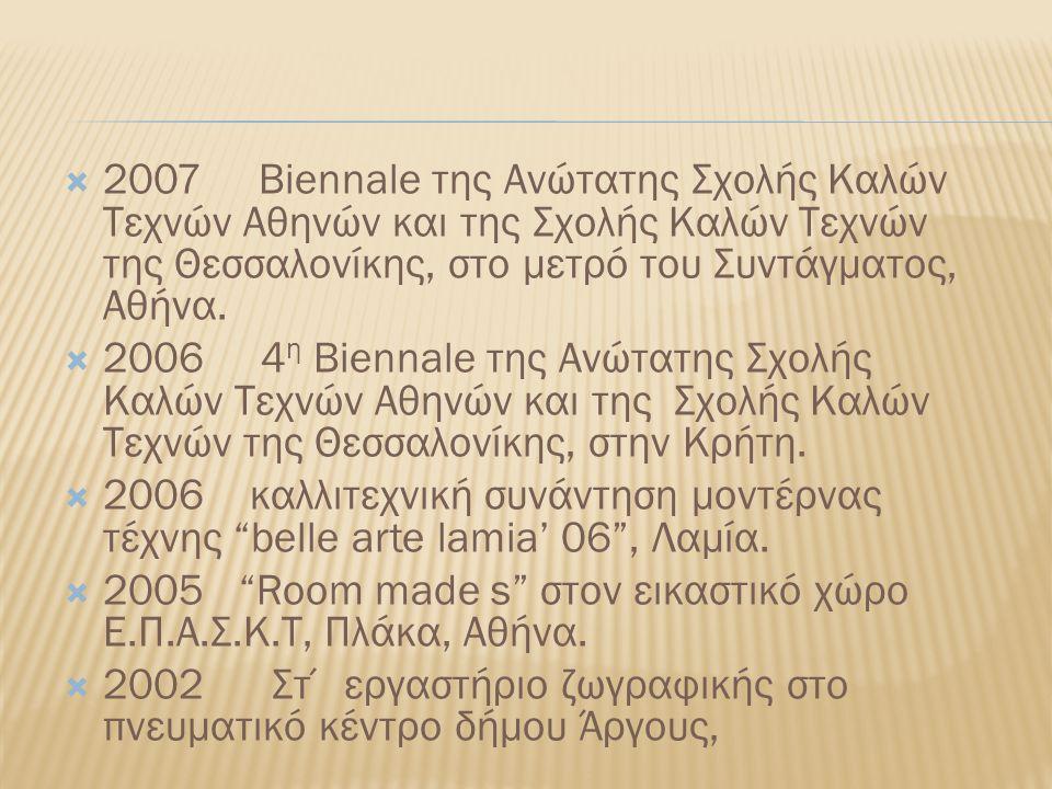  2007 Biennale της Ανώτατης Σχολής Καλών Τεχνών Αθηνών και της Σχολής Καλών Τεχνών της Θεσσαλονίκης, στο μετρό του Συντάγματος, Αθήνα.  2006 4 η Bie