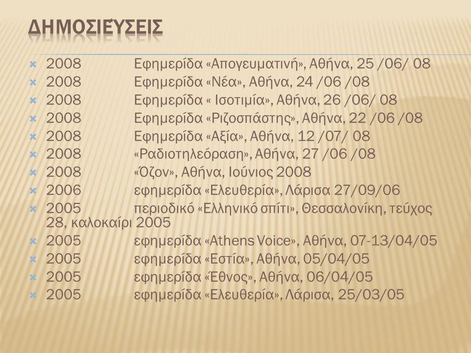  2008 Εφημερίδα «Απογευματινή», Αθήνα, 25 /06/ 08  2008 Εφημερίδα «Νέα», Αθήνα, 24 /06 /08  2008 Εφημερίδα « Ισοτιμία», Αθήνα, 26 /06/ 08  2008 Εφημερίδα «Ριζοσπάστης», Αθήνα, 22 /06 /08  2008 Εφημερίδα «Αξία», Αθήνα, 12 /07/ 08  2008 «Ραδιοτηλεόραση», Αθήνα, 27 /06 /08  2008 «Όζον», Αθήνα, Ιούνιος 2008  2006 εφημερίδα «Ελευθερία», Λάρισα 27/09/06  2005 περιοδικό «Ελληνικό σπίτι», Θεσσαλονίκη, τεύχος 28, καλοκαίρι 2005  2005 εφημερίδα «Athens Voice», Αθήνα, 07-13/04/05  2005 εφημερίδα «Εστία», Αθήνα, 05/04/05  2005 εφημερίδα «Έθνος», Αθήνα, 06/04/05  2005 εφημερίδα «Ελευθερία», Λάρισα, 25/03/05