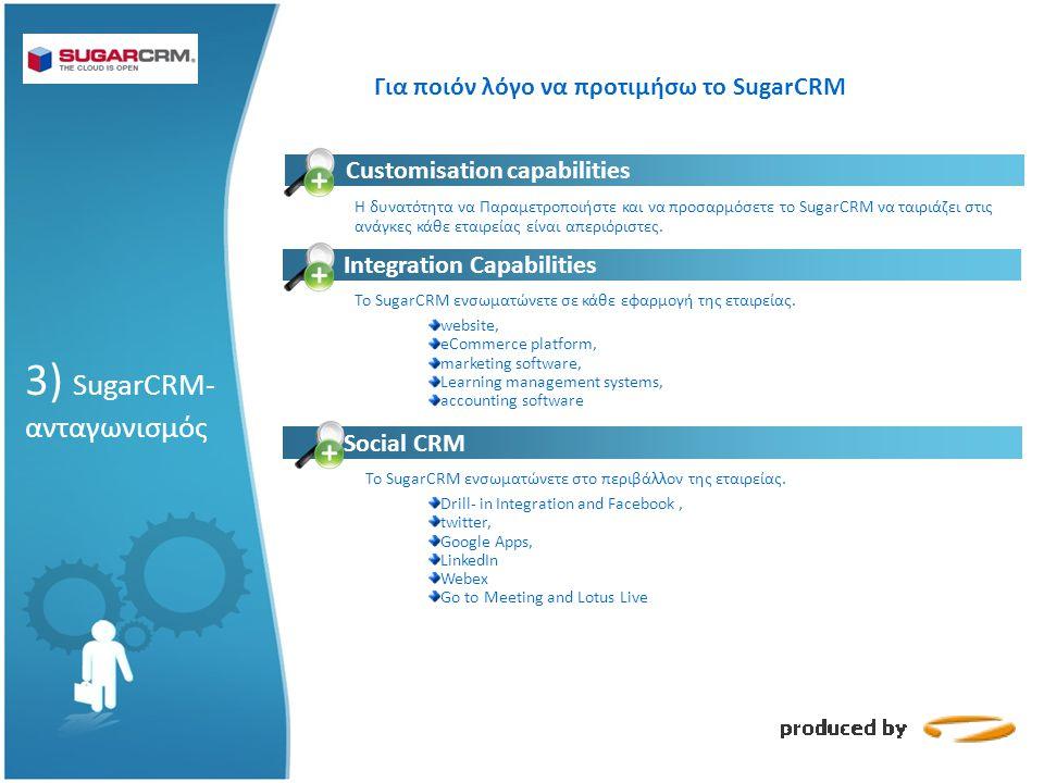 Για ποιόν λόγο να προτιμήσω το SugarCRM 3) SugarCRM- ανταγωνισμός Customisation capabilities Integration Capabilities H δυνατότητα να Παραμετροποιήστε και να προσαρμόσετε το SugarCRM να ταιριάζει στις ανάγκες κάθε εταιρείας είναι απεριόριστες.