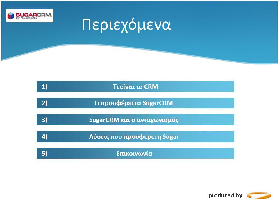 Περιεχόμενα 1) Τι είναι το CRM 2) Τι προσφέρει το SugarCRM 3) SugarCRM και ο ανταγωνισμός 4) Λύσεις που προσφέρει η Sugar 5) Επικοινωνία