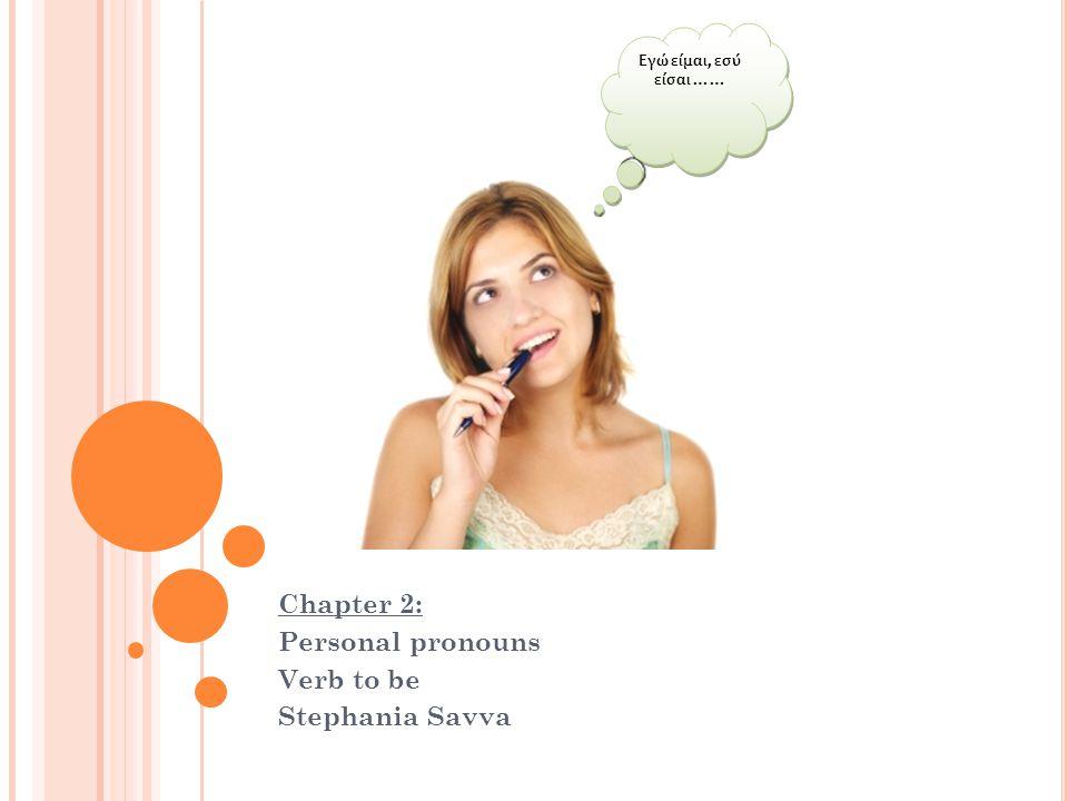 G RE Chapter 2: Personal pronouns Verb to be Stephania Savva Εγώ είμαι, εσύ είσαι ……