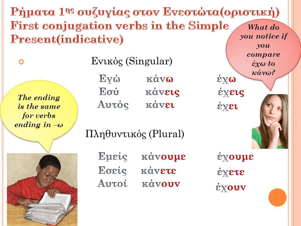 Ενικός (Singular) Πληθυντικός (Plural) What do you notice if you compare έχω to κάνω.