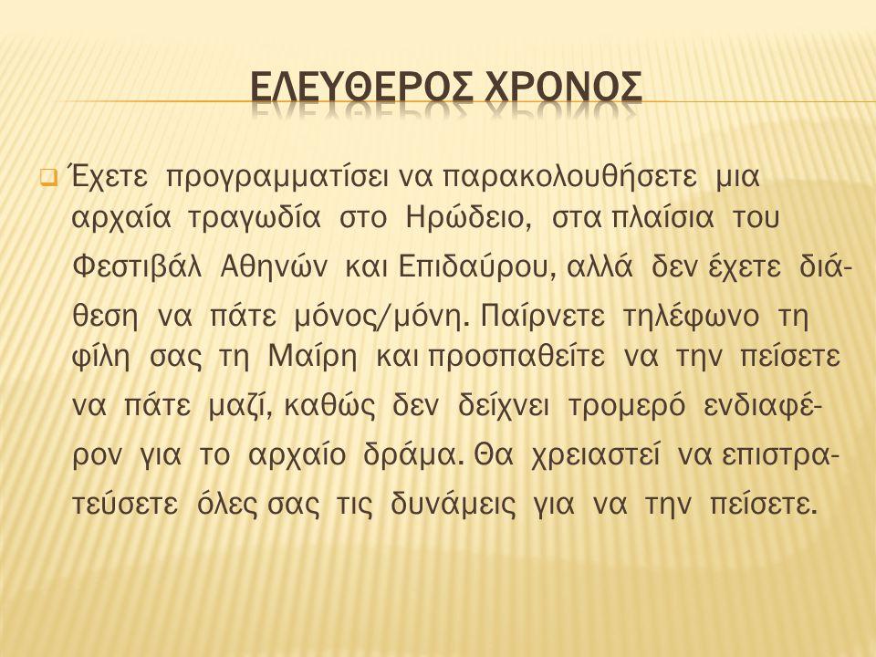  Έχετε προγραμματίσει να παρακολουθήσετε μια αρχαία τραγωδία στο Ηρώδειο, στα πλαίσια του Φεστιβάλ Αθηνών και Επιδαύρου, αλλά δεν έχετε διά- θεση να