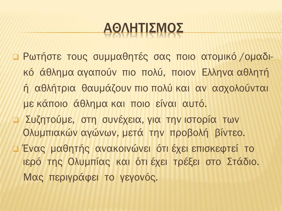  Ρωτήστε τους συμμαθητές σας ποιο ατομικό /ομαδι- κό άθλημα αγαπούν πιο πολύ, ποιον Ελληνα αθλητή ή αθλήτρια θαυμάζουν πιο πολύ και αν ασχολούνται με