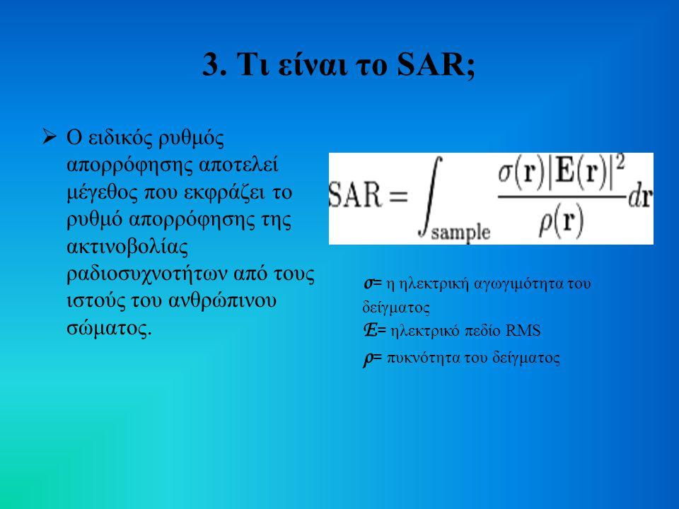 3. Τι είναι το SAR;  Ο ειδικός ρυθμός απορρόφησης αποτελεί μέγεθος που εκφράζει το ρυθμό απορρόφησης της ακτινοβολίας ραδιοσυχνοτήτων από τους ιστούς