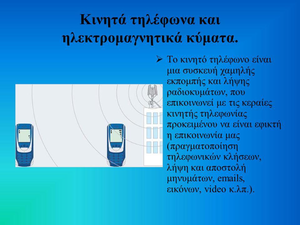 Κινητά τηλέφωνα και ηλεκτρομαγνητικά κύματα.  Το κινητό τηλέφωνο είναι μια συσκευή χαμηλής εκπομπής και λήψης ραδιοκυμάτων, που επικοινωνεί με τις κε