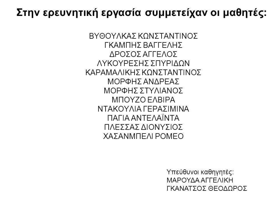 Στην ερευνητική εργασία συμμετείχαν οι μαθητές: ΒΥΘΟΥΛΚΑΣ ΚΩΝΣΤΑΝΤΙΝΟΣ ΓΚΑΜΠΗΣ ΒΑΓΓΕΛΗΣ ΔΡΟΣΟΣ ΑΓΓΕΛΟΣ ΛΥΚΟΥΡΕΣΗΣ ΣΠΥΡΙΔΩΝ ΚΑΡΑΜΑΛΙΚΗΣ ΚΩΝΣΤΑΝΤΙΝΟΣ ΜΟΡΦΗΣ ΑΝΔΡΕΑΣ ΜΟΡΦΗΣ ΣΤΥΛΙΑΝΟΣ ΜΠΟΥΖΟ ΕΛΒΙΡΑ ΝΤΑΚΟΥΛΙΑ ΓΕΡΑΣΙΜΙΝΑ ΠΑΓΙΑ ΑΝΤΕΛΑΪΝΤΑ ΠΛΕΣΣΑΣ ΔΙΟΝΥΣΙΟΣ ΧΑΣΑΝΜΠΕΛΙ ΡΟΜΕΟ Υπεύθυνοι καθηγητές: ΜΑΡΟΥΔΑ ΑΓΓΕΛΙΚΗ ΓΚΑΝΑΤΣΟΣ ΘΕΟΔΩΡΟΣ