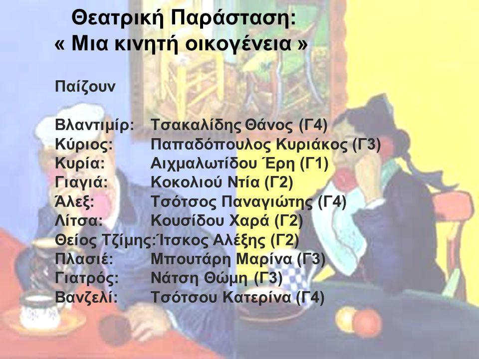 Θεατρική Παράσταση: « Μια κινητή οικογένεια » Παίζουν Βλαντιμίρ:Τσακαλίδης Θάνος (Γ4) Κύριος: Παπαδόπουλος Κυριάκος (Γ3) Κυρία: Αιχμαλωτίδου Έρη (Γ1) Γιαγιά: Κοκολιού Ντία (Γ2) Άλεξ: Τσότσος Παναγιώτης (Γ4) Λίτσα: Κουσίδου Χαρά (Γ2) Θείος Τζίμης:Ίτσκος Αλέξης (Γ2) Πλασιέ: Μπουτάρη Μαρίνα (Γ3) Γιατρός: Νάτση Θώμη (Γ3) Βανζελί: Τσότσου Κατερίνα (Γ4)
