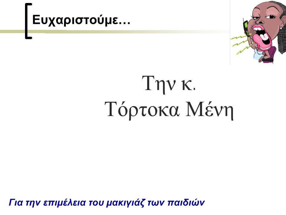 Ευχαριστούμε… Την κ. Τόρτοκα Μένη Για την επιμέλεια του μακιγιάζ των παιδιών